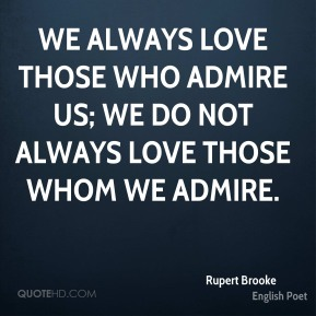 Rupert Brooke - We always love those who admire us; we do not always love those whom we admire.