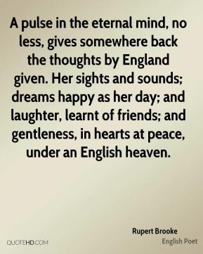 A pulse in the eternal mind, no less, gives somewhere back the thoughts by England given. Her sights and sounds; dreams happy as her day; and laughter, learnt of friends; and gentleness, in hearts at peace, under an English heaven.