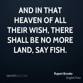 Rupert Brooke  - And in that Heaven of all their wish, there shall be no more land, say fish.