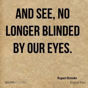 Rupert Brooke  - And see, no longer blinded by our eyes.