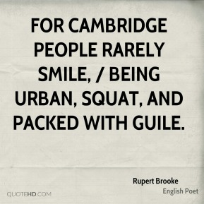 Rupert Brooke  - For Cambridge people rarely smile, / Being urban, squat, and packed with guile.
