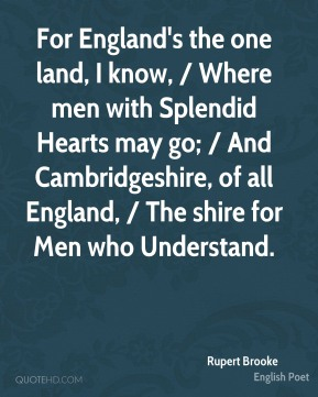For England's the one land, I know, / Where men with Splendid Hearts may go; / And Cambridgeshire, of all England, / The shire for Men who Understand.