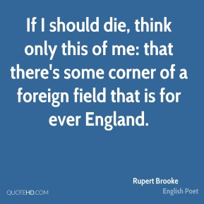 If I should die, think only this of me: that there's some corner of a foreign field that is for ever England.