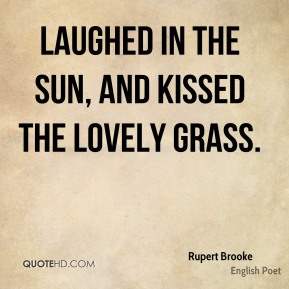 Rupert Brooke  - Laughed in the sun, and kissed the lovely grass.