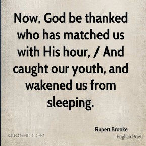 Now, God be thanked who has matched us with His hour, / And caught our youth, and wakened us from sleeping.