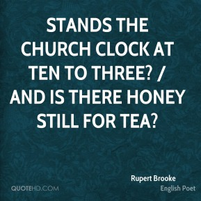 Rupert Brooke  - Stands the Church clock at ten to three? / And is there honey still for tea?