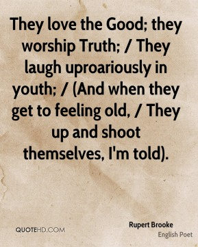 They love the Good; they worship Truth; / They laugh uproariously in youth; / (And when they get to feeling old, / They up and shoot themselves, I'm told).