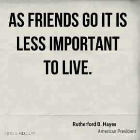 As friends go it is less important to live.