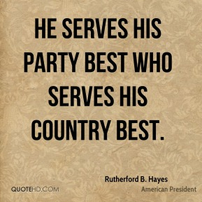 He serves his party best who serves his country best.