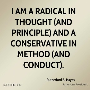 I am a radical in thought (and principle) and a conservative in method (and conduct).