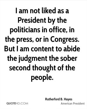 I am not liked as a President by the politicians in office, in the press, or in Congress. But I am content to abide the judgment the sober second thought of the people.