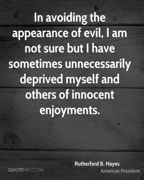 In avoiding the appearance of evil, I am not sure but I have sometimes unnecessarily deprived myself and others of innocent enjoyments.