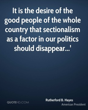 It is the desire of the good people of the whole country that sectionalism as a factor in our politics should disappear...'