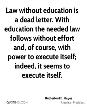 Law without education is a dead letter. With education the needed law follows without effort and, of course, with power to execute itself; indeed, it seems to execute itself.
