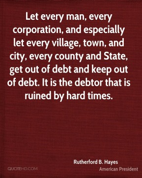 Let every man, every corporation, and especially let every village, town, and city, every county and State, get out of debt and keep out of debt. It is the debtor that is ruined by hard times.
