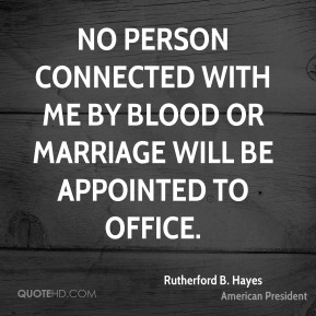 No person connected with me by blood or marriage will be appointed to office.