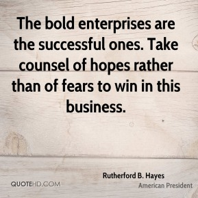 The bold enterprises are the successful ones. Take counsel of hopes rather than of fears to win in this business.
