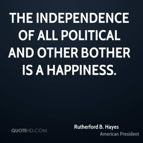 The independence of all political and other bother is a happiness.