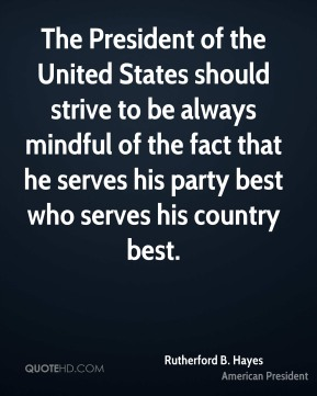 Rutherford B. Hayes - The President of the United States should strive to be always mindful of the fact that he serves his party best who serves his country best.