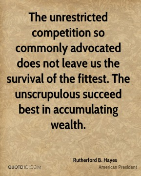 The unrestricted competition so commonly advocated does not leave us the survival of the fittest. The unscrupulous succeed best in accumulating wealth.