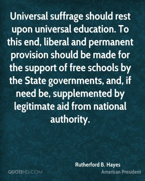 Rutherford B. Hayes - Universal suffrage should rest upon universal education. To this end, liberal and permanent provision should be made for the support of free schools by the State governments, and, if need be, supplemented by legitimate aid from national authority.