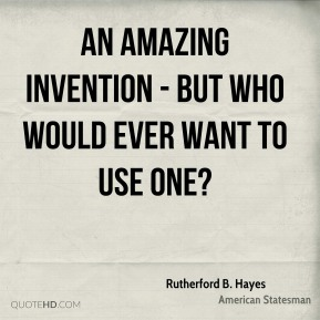 Rutherford B. Hayes  - An amazing invention - but who would ever want to use one?