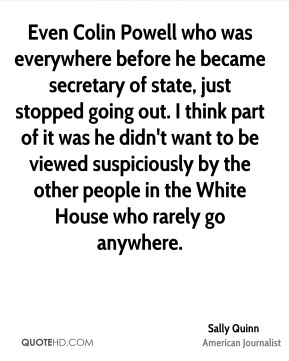 Sally Quinn - Even Colin Powell who was everywhere before he became secretary of state, just stopped going out. I think part of it was he didn't want to be viewed suspiciously by the other people in the White House who rarely go anywhere.