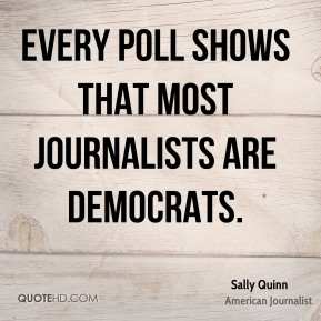 Sally Quinn - Every poll shows that most journalists are Democrats.