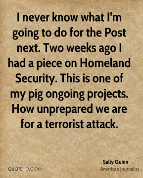 Sally Quinn - I never know what I'm going to do for the Post next. Two weeks ago I had a piece on Homeland Security. This is one of my pig ongoing projects. How unprepared we are for a terrorist attack.