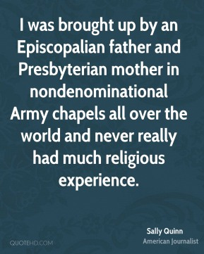 I was brought up by an Episcopalian father and Presbyterian mother in nondenominational Army chapels all over the world and never really had much religious experience.