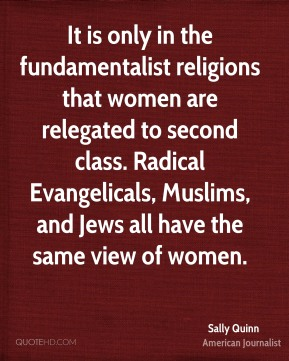 It is only in the fundamentalist religions that women are relegated to second class. Radical Evangelicals, Muslims, and Jews all have the same view of women.