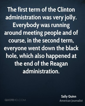 The first term of the Clinton administration was very jolly. Everybody was running around meeting people and of course, in the second term, everyone went down the black hole, which also happened at the end of the Reagan administration.