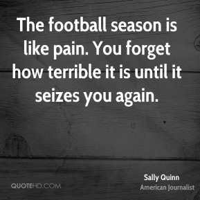 The football season is like pain. You forget how terrible it is until it seizes you again.