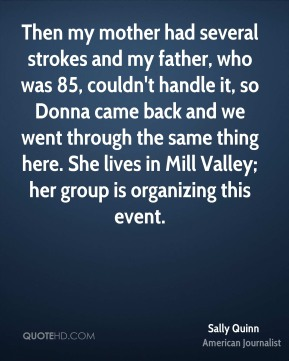 Sally Quinn - Then my mother had several strokes and my father, who was 85, couldn't handle it, so Donna came back and we went through the same thing here. She lives in Mill Valley; her group is organizing this event.