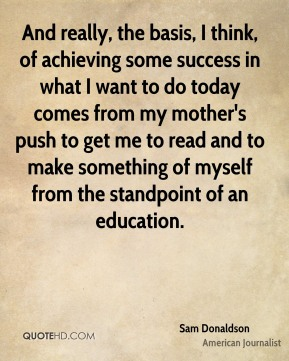 Sam Donaldson - And really, the basis, I think, of achieving some success in what I want to do today comes from my mother's push to get me to read and to make something of myself from the standpoint of an education.