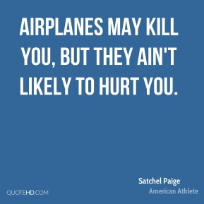 Satchel Paige - Airplanes may kill you, but they ain't likely to hurt you.