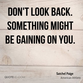 Don't look back. Something might be gaining on you.