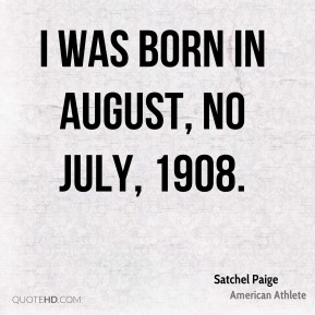 Satchel Paige - I was born in August, no July, 1908.