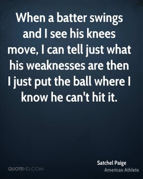 Satchel Paige - When a batter swings and I see his knees move, I can tell just what his weaknesses are then I just put the ball where I know he can't hit it.