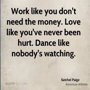 Satchel Paige - Work like you don't need the money. Love like you've never been hurt. Dance like nobody's watching.