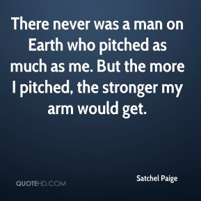 Satchel Paige  - There never was a man on Earth who pitched as much as me. But the more I pitched, the stronger my arm would get.