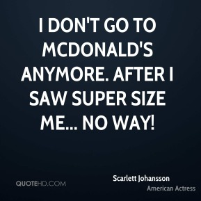 Scarlett Johansson - I don't go to McDonald's anymore. After I saw Super Size Me... no way!