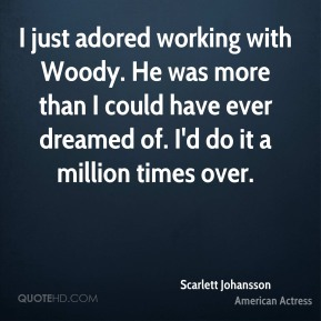 Scarlett Johansson - I just adored working with Woody. He was more than I could have ever dreamed of. I'd do it a million times over.