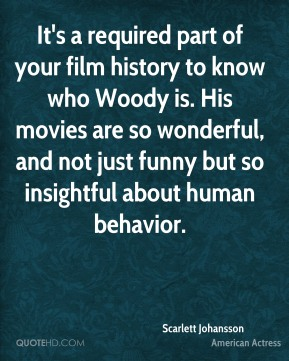 Scarlett Johansson - It's a required part of your film history to know who Woody is. His movies are so wonderful, and not just funny but so insightful about human behavior.
