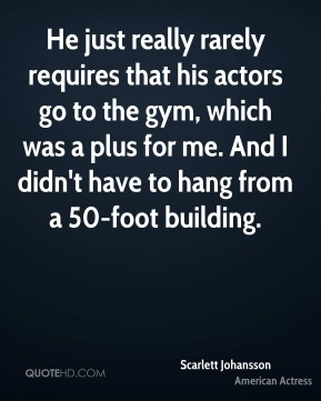 Scarlett Johansson  - He just really rarely requires that his actors go to the gym, which was a plus for me. And I didn't have to hang from a 50-foot building.