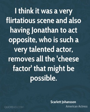 I think it was a very flirtatious scene and also having Jonathan to act opposite, who is such a very talented actor, removes all the 'cheese factor' that might be possible.