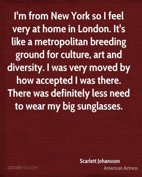 Scarlett Johansson  - I'm from New York so I feel very at home in London. It's like a metropolitan breeding ground for culture, art and diversity. I was very moved by how accepted I was there. There was definitely less need to wear my big sunglasses.