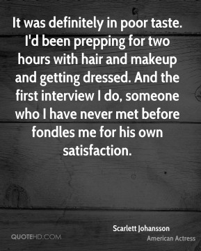 Scarlett Johansson  - It was definitely in poor taste. I'd been prepping for two hours with hair and makeup and getting dressed. And the first interview I do, someone who I have never met before fondles me for his own satisfaction.