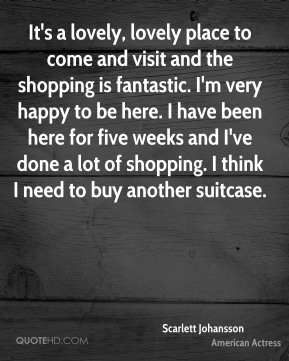 It's a lovely, lovely place to come and visit and the shopping is fantastic. I'm very happy to be here. I have been here for five weeks and I've done a lot of shopping. I think I need to buy another suitcase.