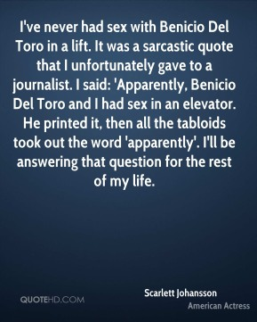 I've never had sex with Benicio Del Toro in a lift. It was a sarcastic quote that I unfortunately gave to a journalist. I said: 'Apparently, Benicio Del Toro and I had sex in an elevator. He printed it, then all the tabloids took out the word 'apparently'. I'll be answering that question for the rest of my life.